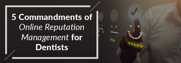 5 Commandments of Online Reputation Management for Dentists