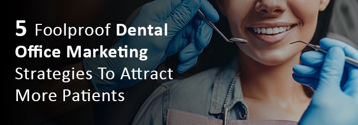 5 Foolproof Dental Office Marketing Strategies To Attract More Patients
