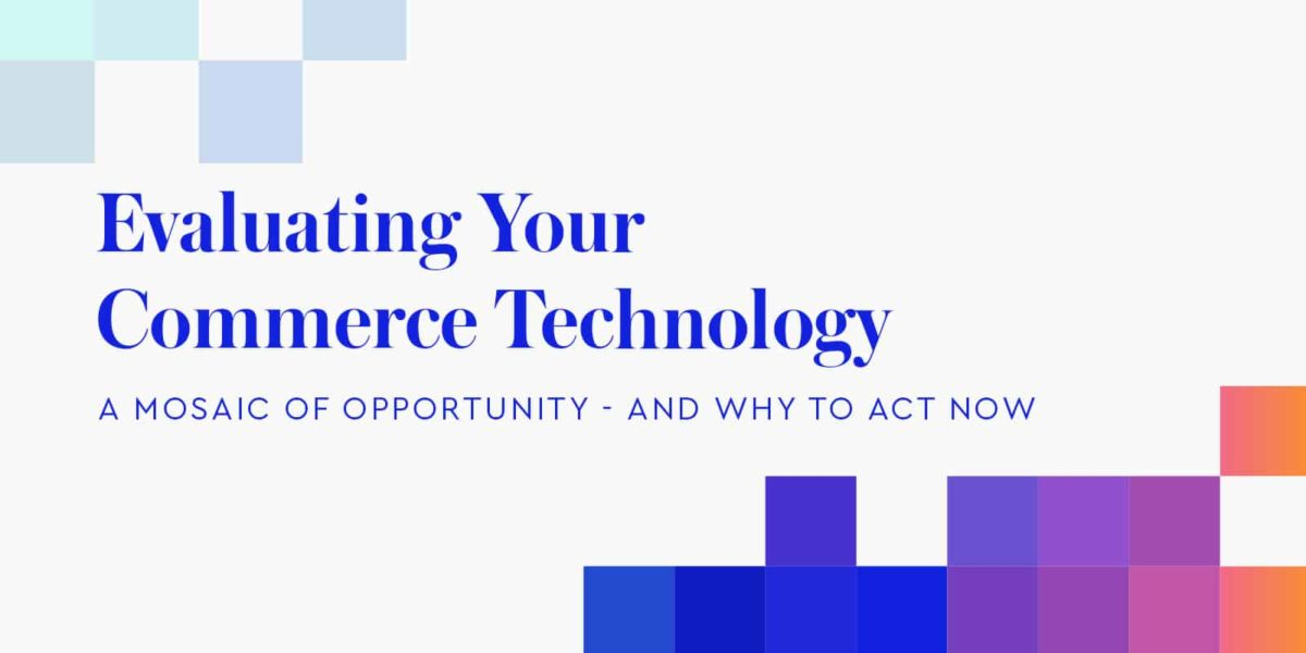 Evaluating your commerce technology: A mosaic of opportunity