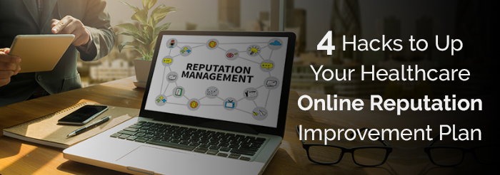 4 Hacks to Up Your Healthcare Online Reputation Improvement Plan