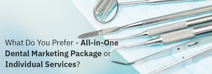 What Do You Prefer – All-in-One Dental Marketing Package or Individual Services?