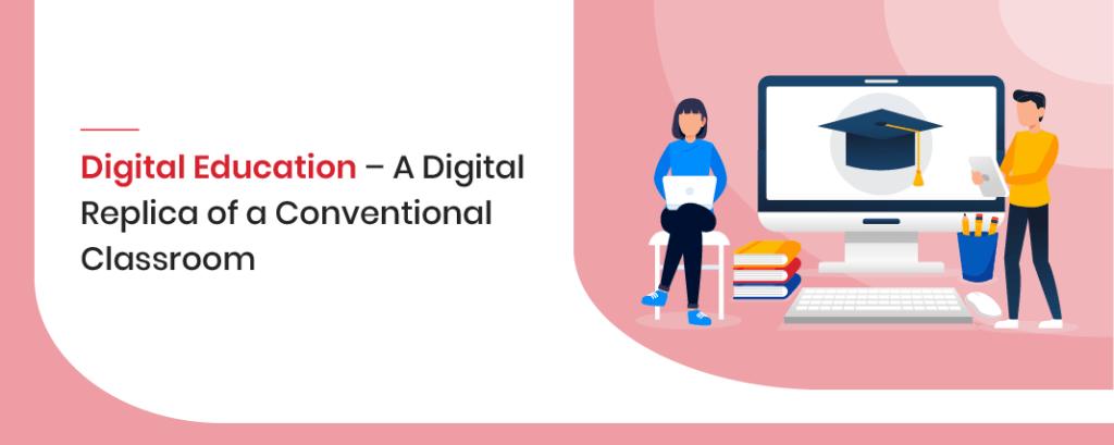 Digital Education – A Digital Replica of a Conventional Classroom